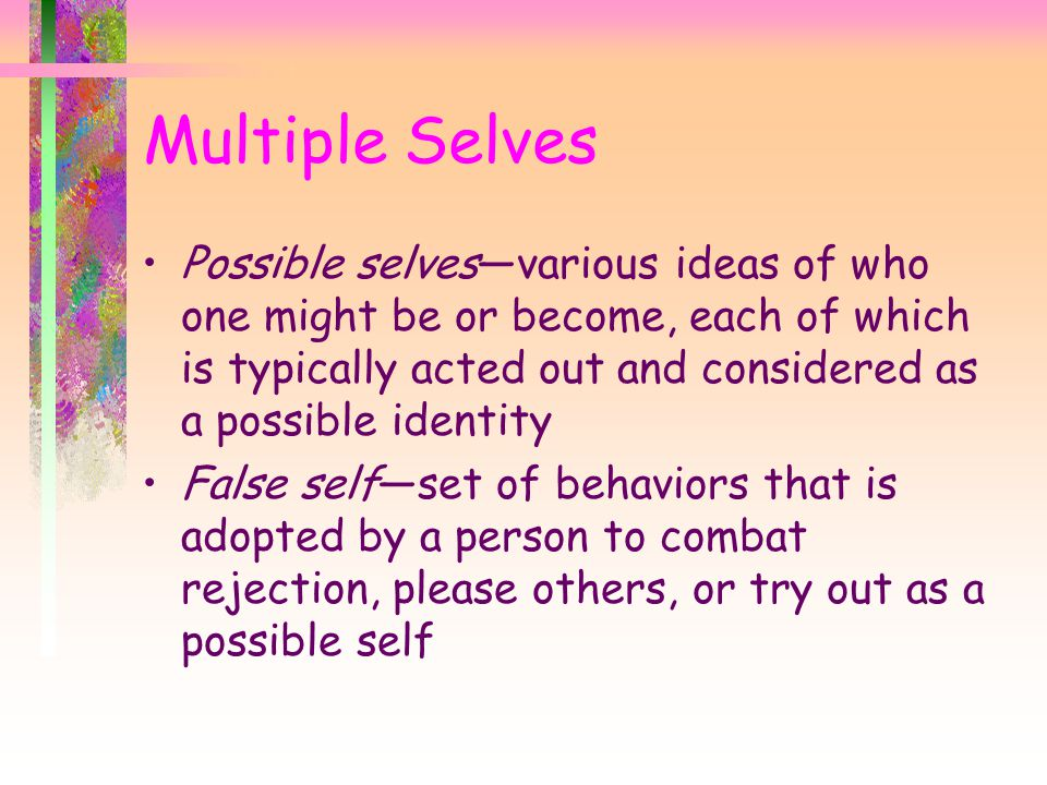 Possible selves—various ideas of who one might be or become, each of which is typically acted out and considered as a possible identity False self—set of behaviors that is adopted by a person to combat rejection, please others, or try out as a possible self Multiple Selves