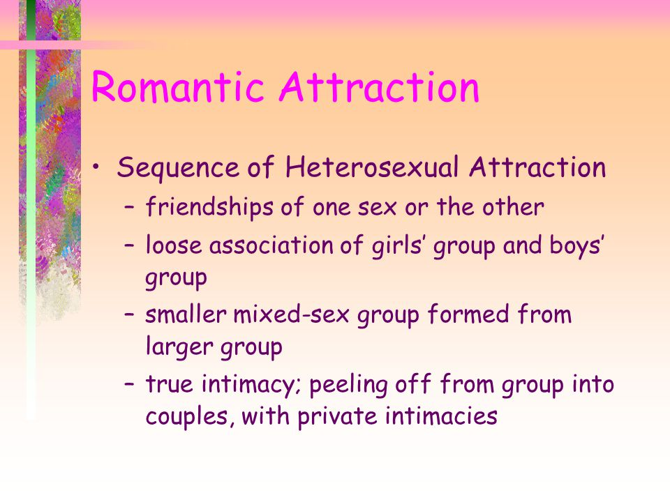 Sequence of Heterosexual Attraction –friendships of one sex or the other –loose association of girls' group and boys' group –smaller mixed-sex group formed from larger group –true intimacy; peeling off from group into couples, with private intimacies Romantic Attraction