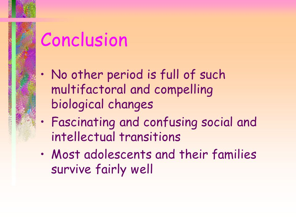 No other period is full of such multifactoral and compelling biological changes Fascinating and confusing social and intellectual transitions Most adolescents and their families survive fairly well Conclusion