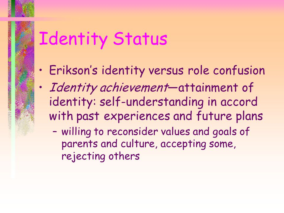 Identity Status Erikson's identity versus role confusion Identity achievement—attainment of identity: self-understanding in accord with past experiences and future plans –willing to reconsider values and goals of parents and culture, accepting some, rejecting others