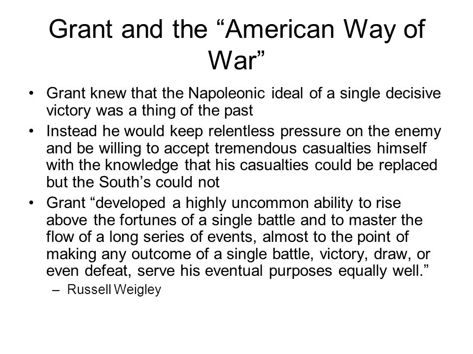 """Grant and the """"American Way of War"""" Grant knew that the Napoleonic ideal of a single decisive victory was a thing of the past Instead he would keep re"""