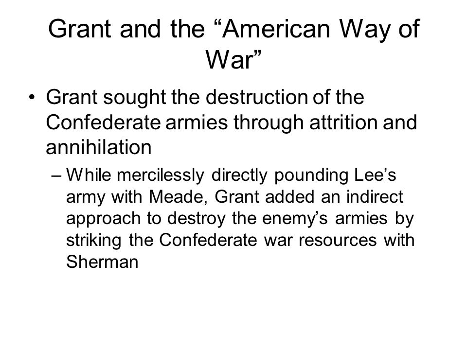 """Grant and the """"American Way of War"""" Grant sought the destruction of the Confederate armies through attrition and annihilation –While mercilessly direc"""