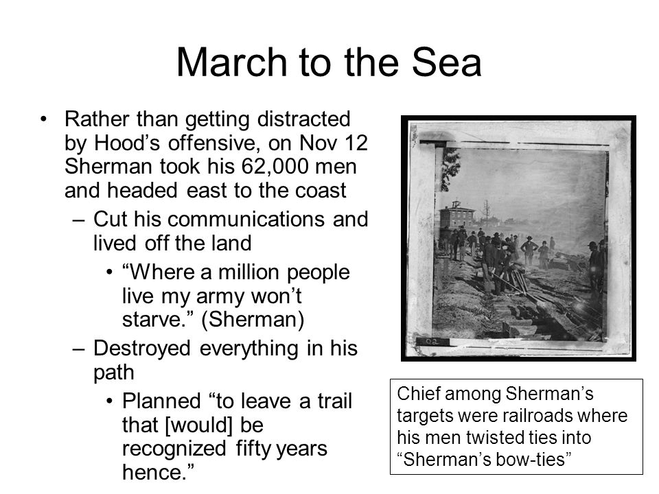 March to the Sea Rather than getting distracted by Hood's offensive, on Nov 12 Sherman took his 62,000 men and headed east to the coast –Cut his commu