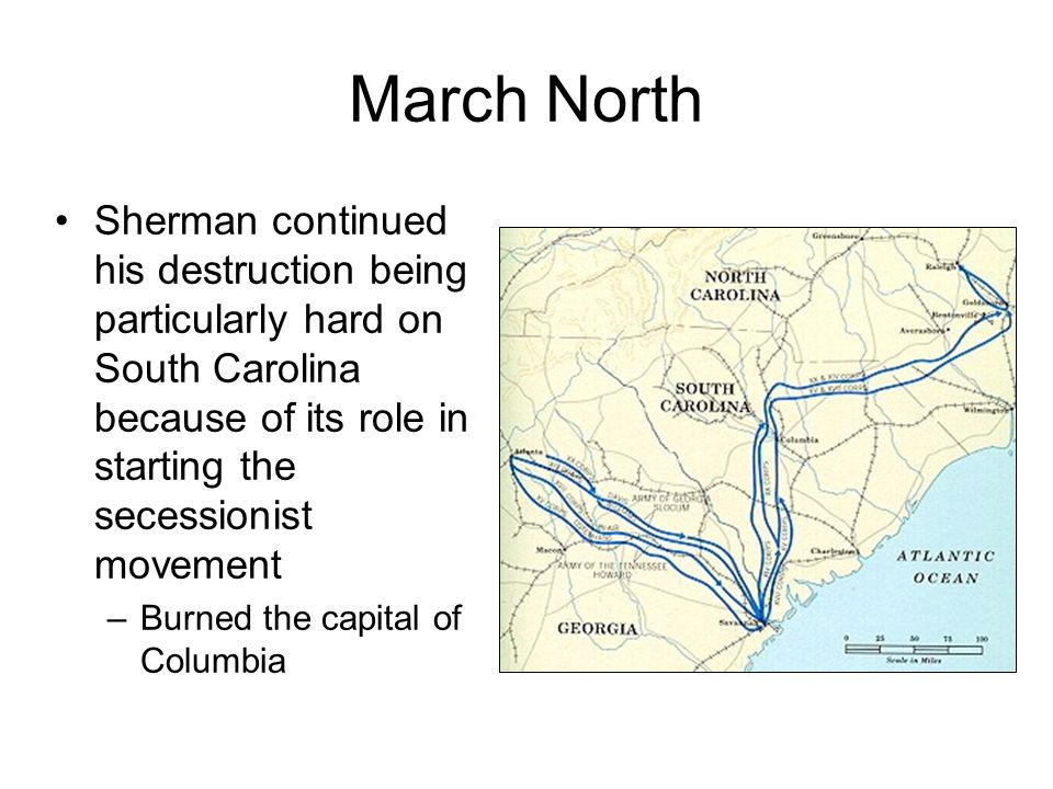 March North Sherman continued his destruction being particularly hard on South Carolina because of its role in starting the secessionist movement –Bur