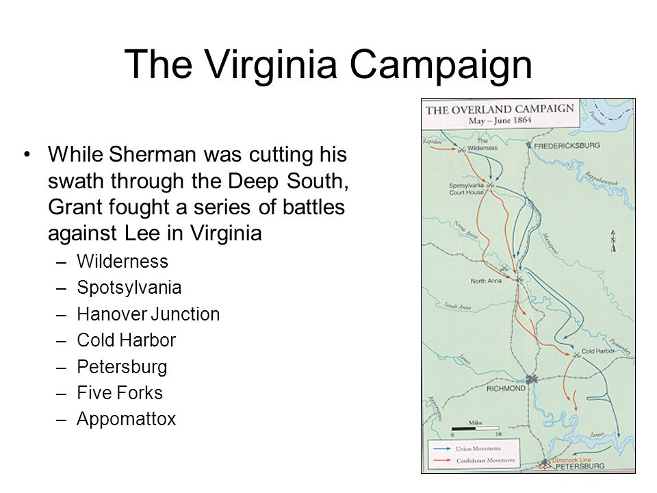 The Virginia Campaign While Sherman was cutting his swath through the Deep South, Grant fought a series of battles against Lee in Virginia –Wilderness