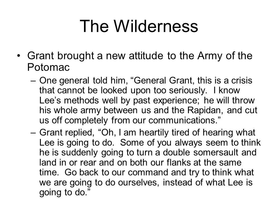 """The Wilderness Grant brought a new attitude to the Army of the Potomac –One general told him, """"General Grant, this is a crisis that cannot be looked u"""