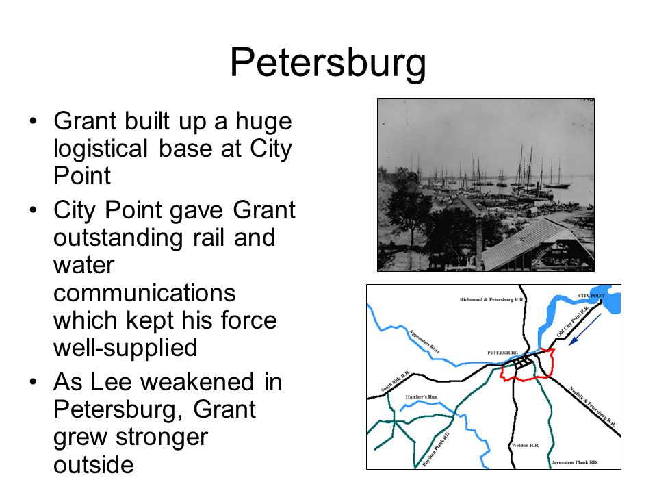 Petersburg Grant built up a huge logistical base at City Point City Point gave Grant outstanding rail and water communications which kept his force we