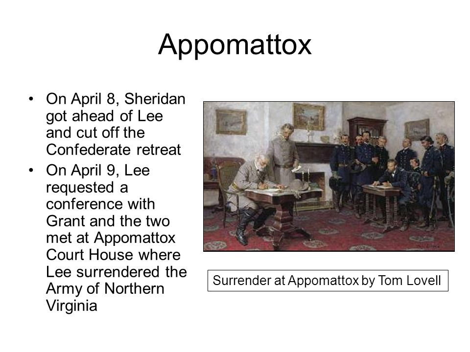 Appomattox On April 8, Sheridan got ahead of Lee and cut off the Confederate retreat On April 9, Lee requested a conference with Grant and the two met