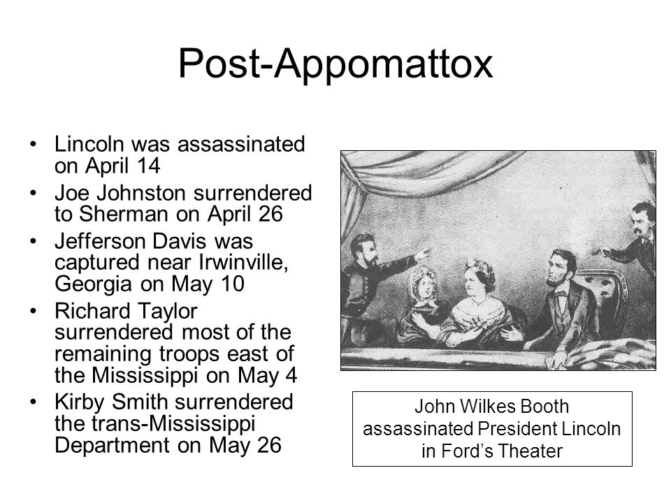 Post-Appomattox Lincoln was assassinated on April 14 Joe Johnston surrendered to Sherman on April 26 Jefferson Davis was captured near Irwinville, Geo