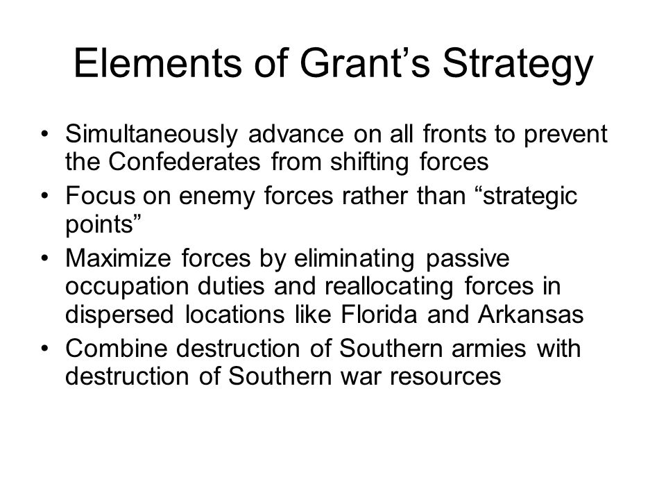 """Elements of Grant's Strategy Simultaneously advance on all fronts to prevent the Confederates from shifting forces Focus on enemy forces rather than """""""