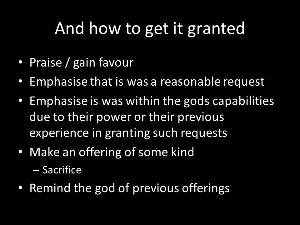 And how to get it granted Praise / gain favour Emphasise that is was a reasonable request Emphasise is was within the gods capabilities due to their power or their previous experience in granting such requests Make an offering of some kind – Sacrifice Remind the god of previous offerings