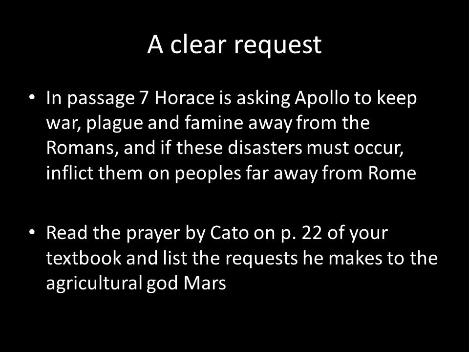 A clear request In passage 7 Horace is asking Apollo to keep war, plague and famine away from the Romans, and if these disasters must occur, inflict them on peoples far away from Rome Read the prayer by Cato on p.