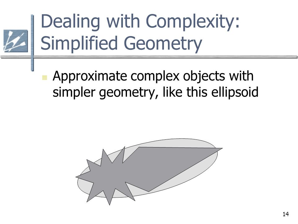 14 Dealing with Complexity: Simplified Geometry Approximate complex objects with simpler geometry, like this ellipsoid