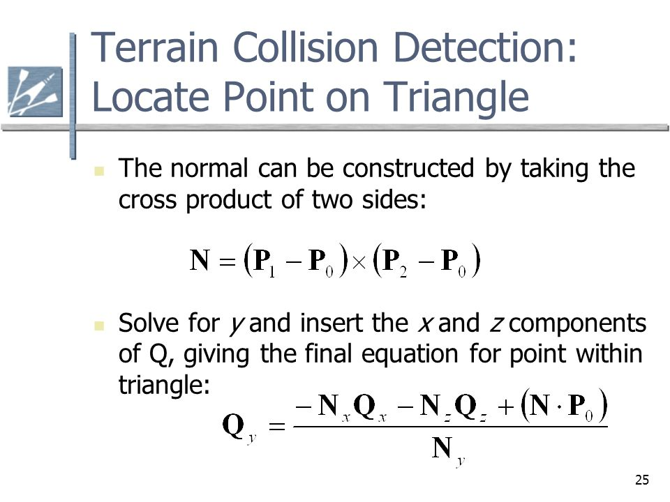 25 Terrain Collision Detection: Locate Point on Triangle The normal can be constructed by taking the cross product of two sides: Solve for y and insert the x and z components of Q, giving the final equation for point within triangle: