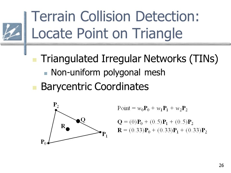 26 Terrain Collision Detection: Locate Point on Triangle Triangulated Irregular Networks (TINs) Non-uniform polygonal mesh Barycentric Coordinates