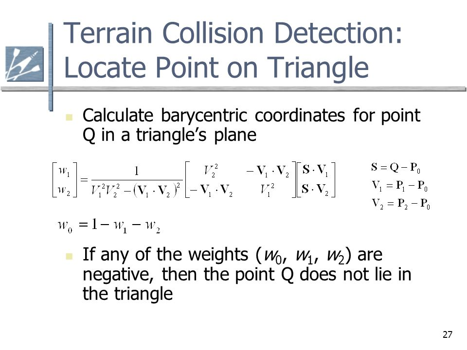 27 Terrain Collision Detection: Locate Point on Triangle Calculate barycentric coordinates for point Q in a triangle's plane If any of the weights (w 0, w 1, w 2 ) are negative, then the point Q does not lie in the triangle