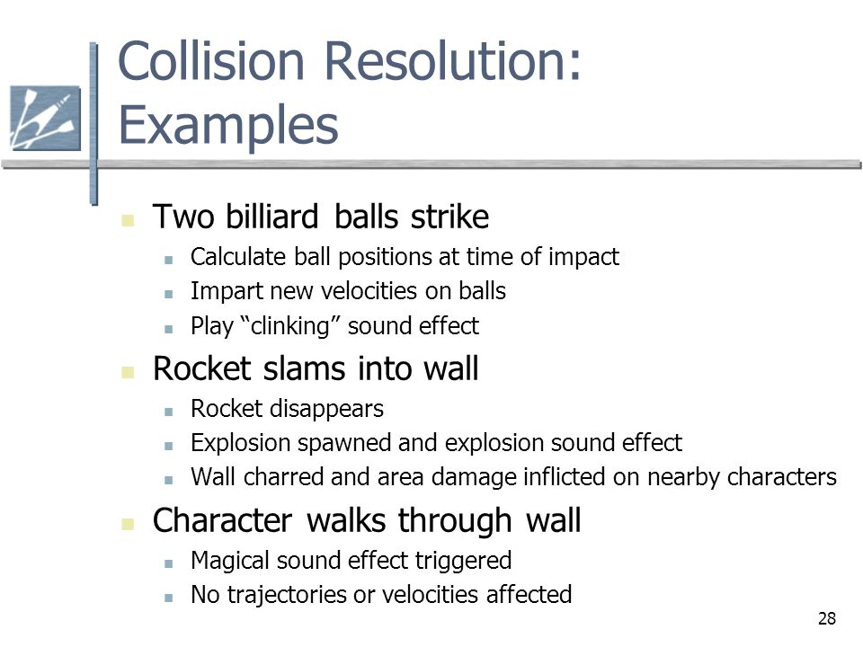 28 Collision Resolution: Examples Two billiard balls strike Calculate ball positions at time of impact Impart new velocities on balls Play clinking sound effect Rocket slams into wall Rocket disappears Explosion spawned and explosion sound effect Wall charred and area damage inflicted on nearby characters Character walks through wall Magical sound effect triggered No trajectories or velocities affected