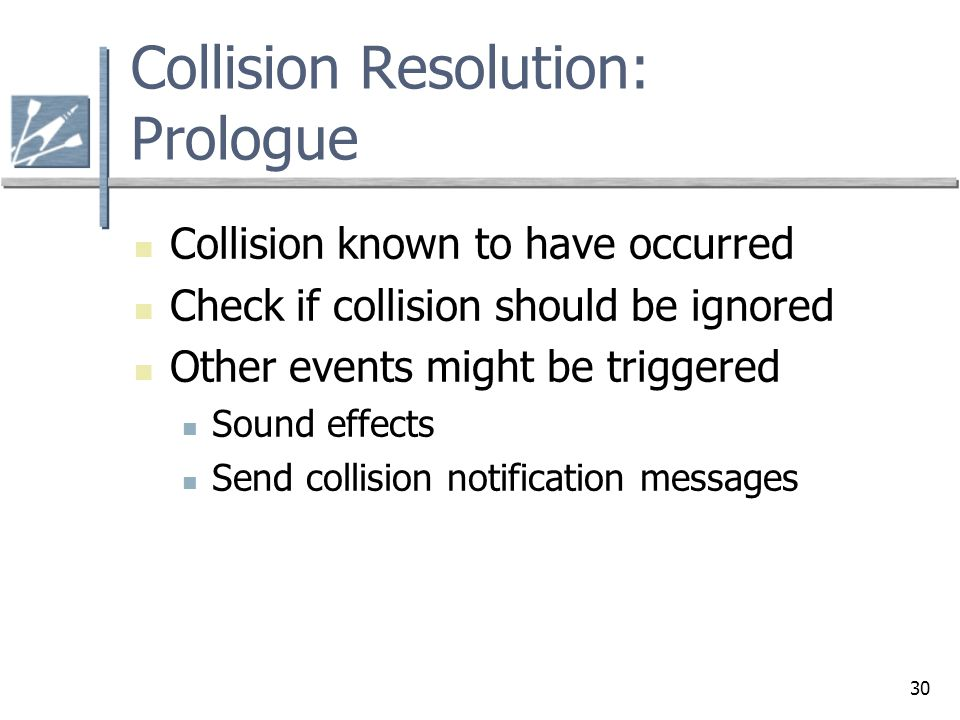 30 Collision Resolution: Prologue Collision known to have occurred Check if collision should be ignored Other events might be triggered Sound effects Send collision notification messages
