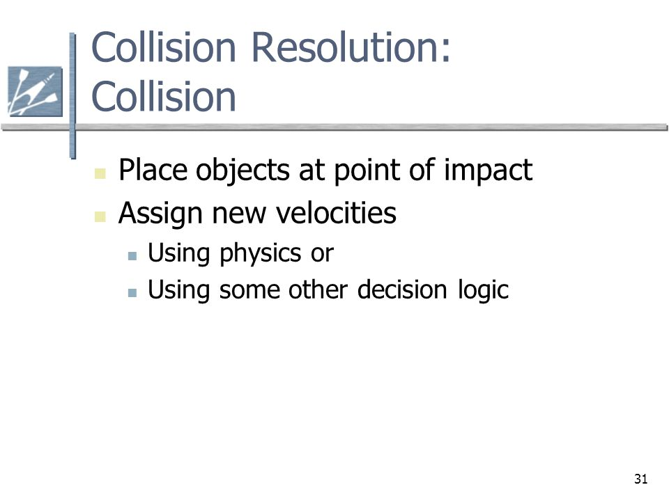31 Collision Resolution: Collision Place objects at point of impact Assign new velocities Using physics or Using some other decision logic