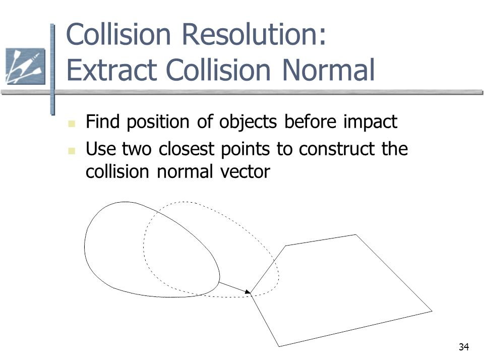 34 Collision Resolution: Extract Collision Normal Find position of objects before impact Use two closest points to construct the collision normal vector