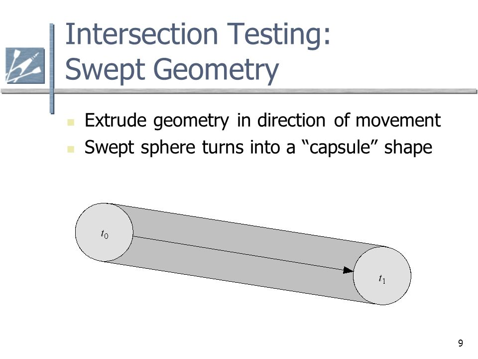 9 Intersection Testing: Swept Geometry Extrude geometry in direction of movement Swept sphere turns into a capsule shape
