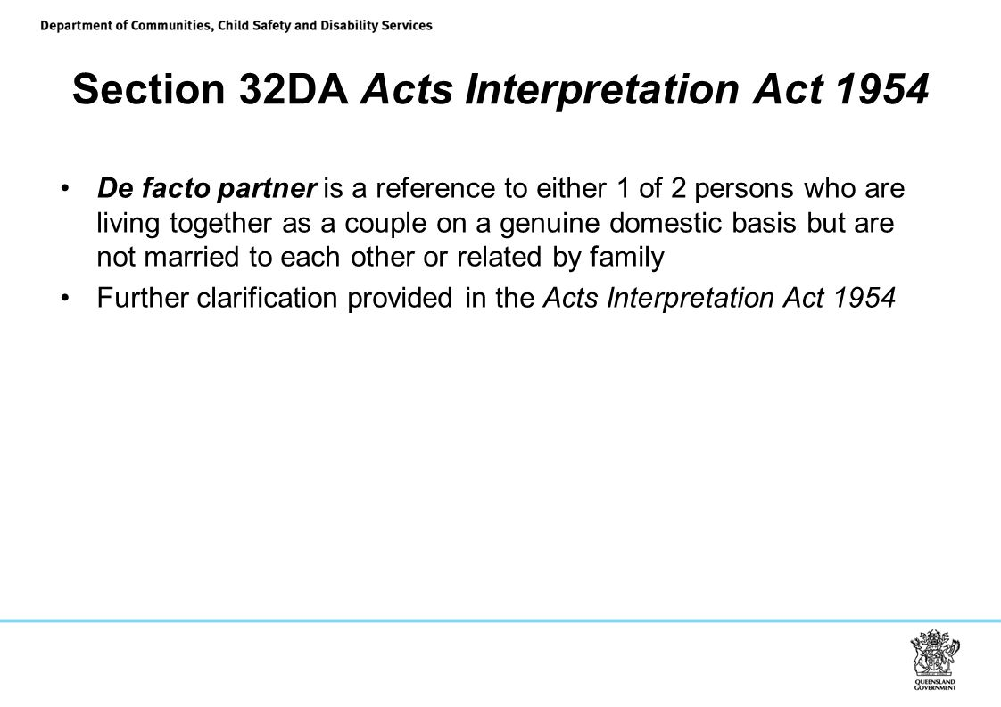 Section 32DA Acts Interpretation Act 1954 De facto partner is a reference to either 1 of 2 persons who are living together as a couple on a genuine domestic basis but are not married to each other or related by family Further clarification provided in the Acts Interpretation Act 1954