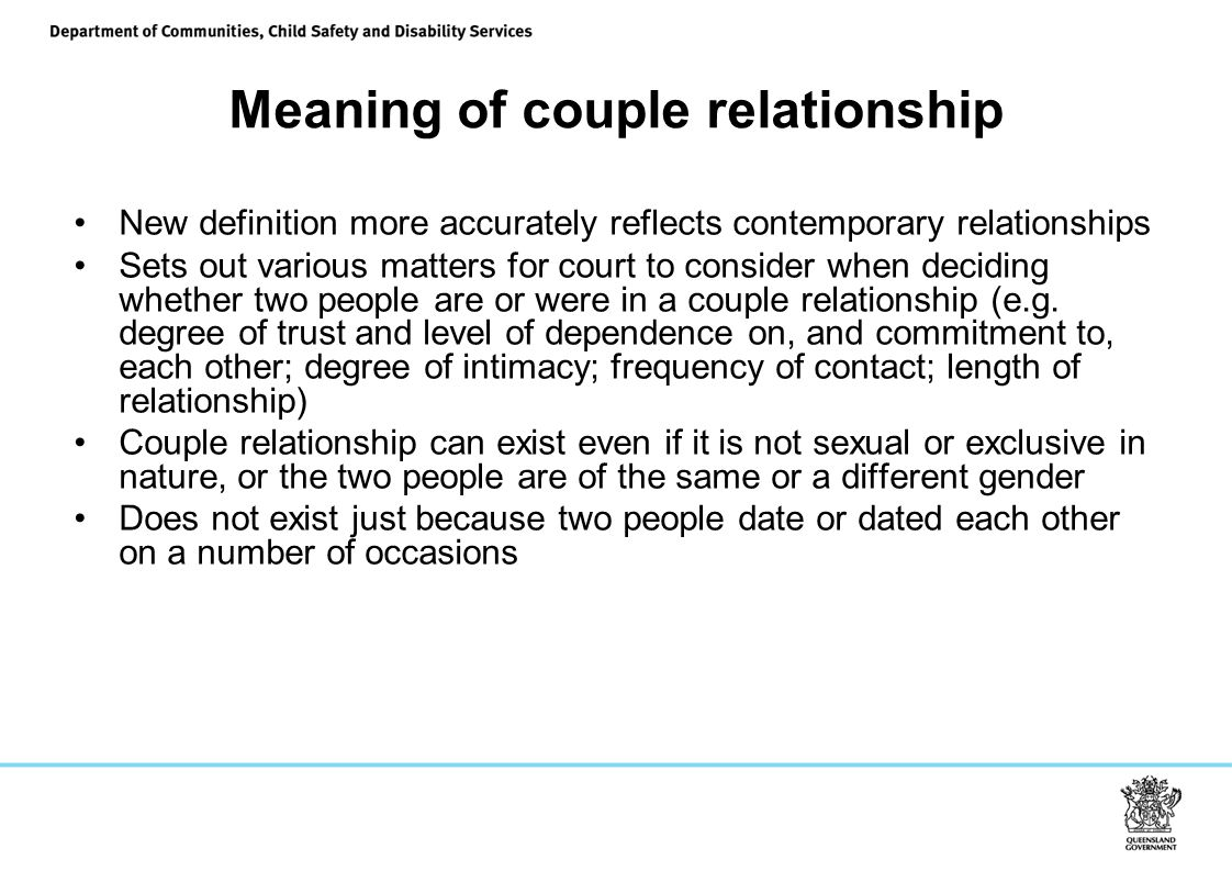 Meaning of couple relationship New definition more accurately reflects contemporary relationships Sets out various matters for court to consider when deciding whether two people are or were in a couple relationship (e.g.
