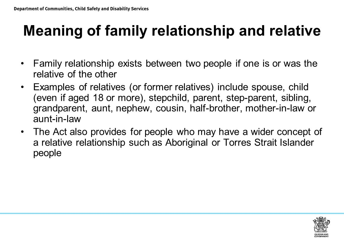 Meaning of family relationship and relative Family relationship exists between two people if one is or was the relative of the other Examples of relatives (or former relatives) include spouse, child (even if aged 18 or more), stepchild, parent, step-parent, sibling, grandparent, aunt, nephew, cousin, half-brother, mother-in-law or aunt-in-law The Act also provides for people who may have a wider concept of a relative relationship such as Aboriginal or Torres Strait Islander people