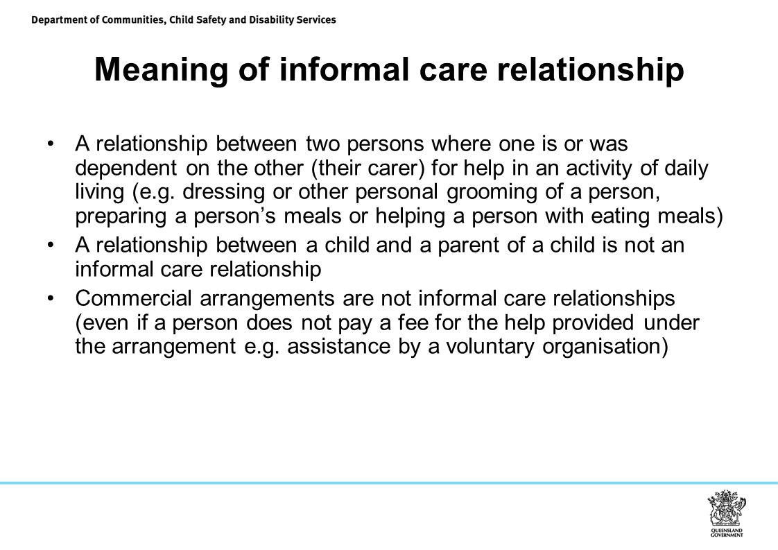 Meaning of informal care relationship A relationship between two persons where one is or was dependent on the other (their carer) for help in an activity of daily living (e.g.