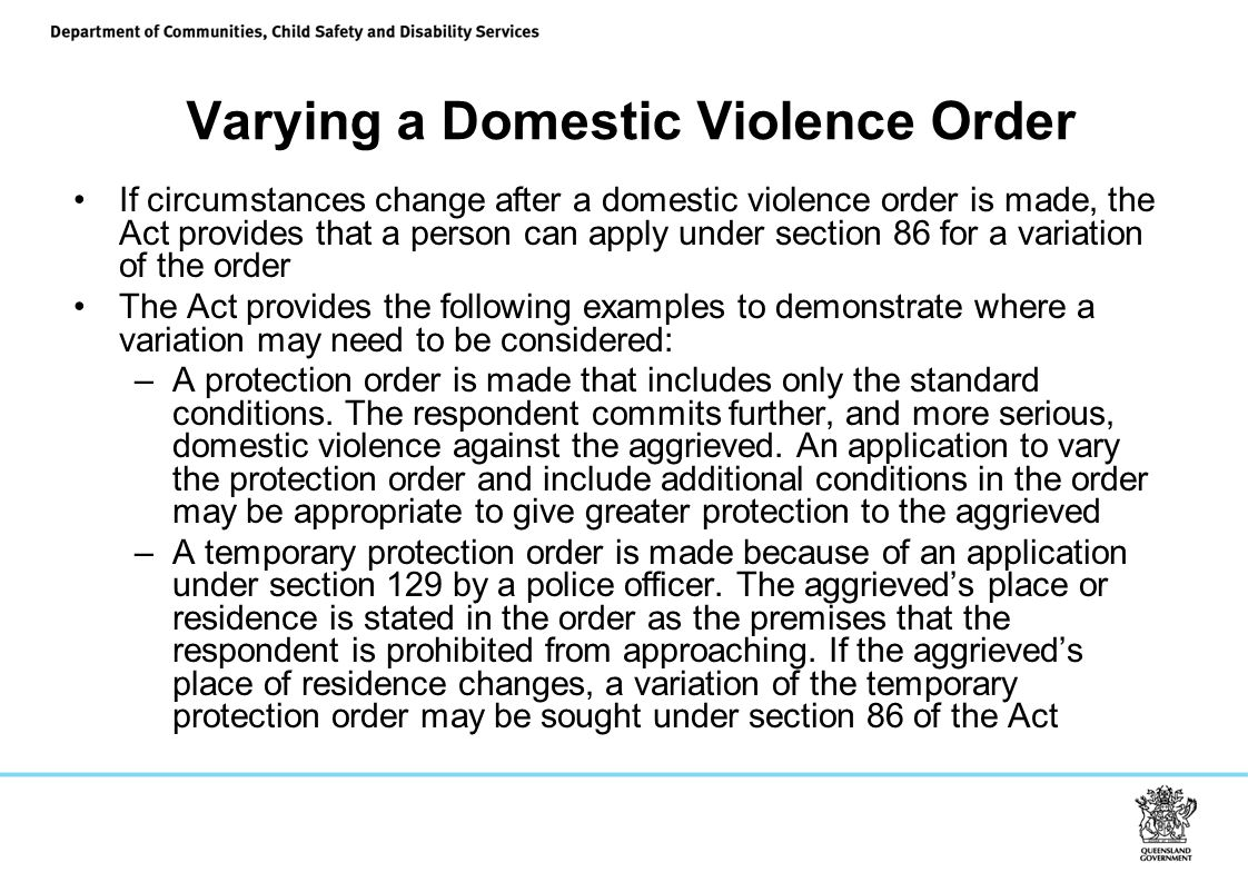 Varying a Domestic Violence Order If circumstances change after a domestic violence order is made, the Act provides that a person can apply under section 86 for a variation of the order The Act provides the following examples to demonstrate where a variation may need to be considered: –A protection order is made that includes only the standard conditions.