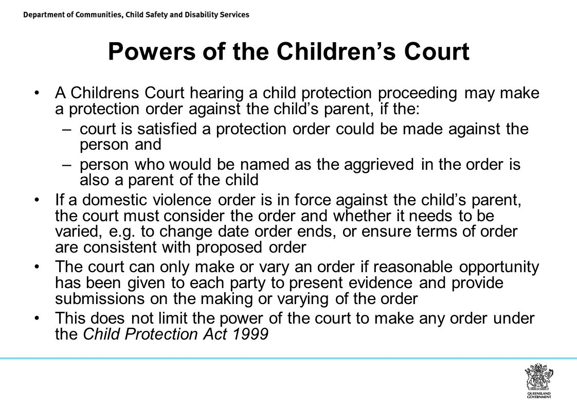 Powers of the Children's Court A Childrens Court hearing a child protection proceeding may make a protection order against the child's parent, if the: –court is satisfied a protection order could be made against the person and –person who would be named as the aggrieved in the order is also a parent of the child If a domestic violence order is in force against the child's parent, the court must consider the order and whether it needs to be varied, e.g.