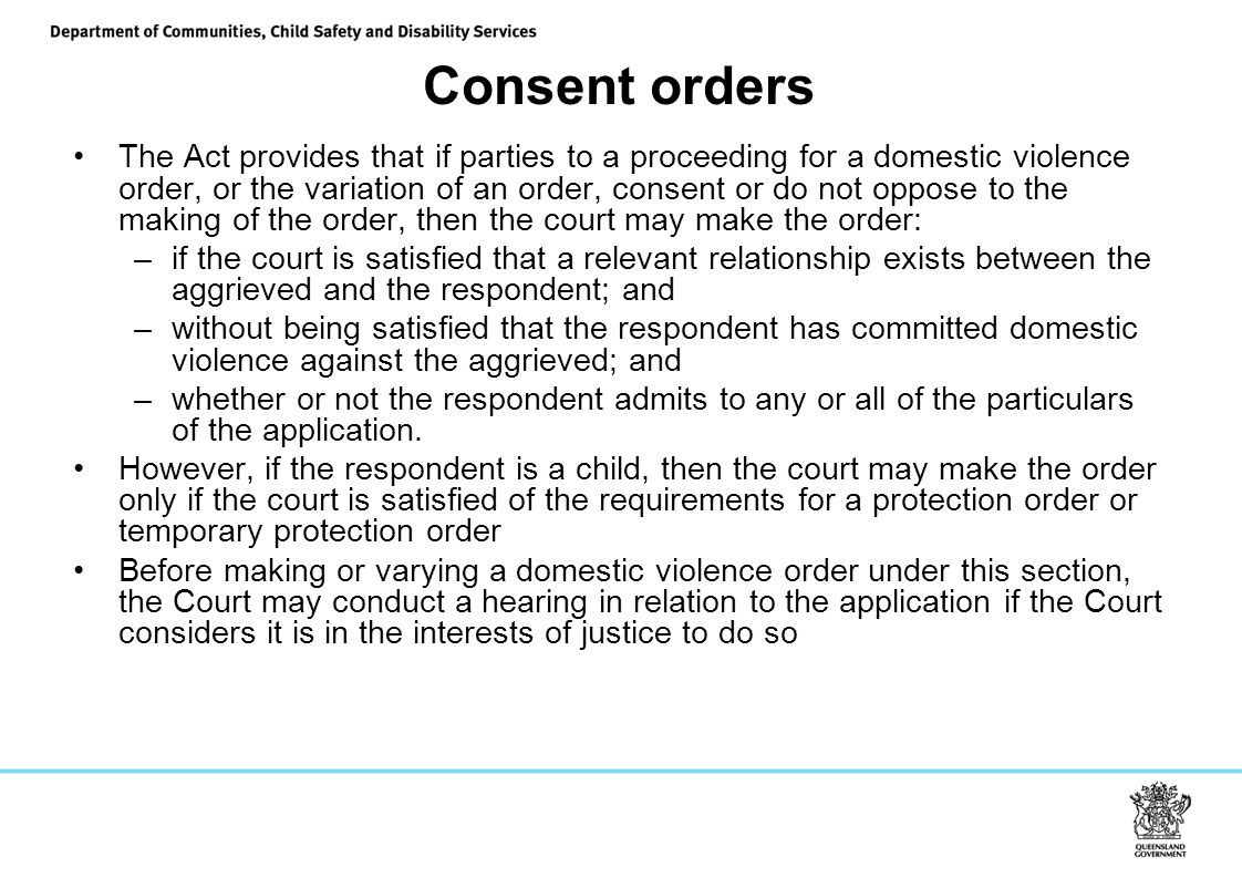 Consent orders The Act provides that if parties to a proceeding for a domestic violence order, or the variation of an order, consent or do not oppose to the making of the order, then the court may make the order: –if the court is satisfied that a relevant relationship exists between the aggrieved and the respondent; and –without being satisfied that the respondent has committed domestic violence against the aggrieved; and –whether or not the respondent admits to any or all of the particulars of the application.