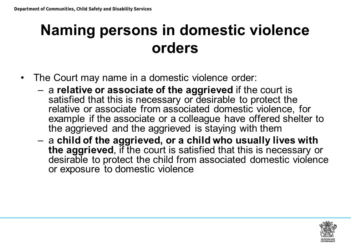 Naming persons in domestic violence orders The Court may name in a domestic violence order: –a relative or associate of the aggrieved if the court is satisfied that this is necessary or desirable to protect the relative or associate from associated domestic violence, for example if the associate or a colleague have offered shelter to the aggrieved and the aggrieved is staying with them –a child of the aggrieved, or a child who usually lives with the aggrieved, if the court is satisfied that this is necessary or desirable to protect the child from associated domestic violence or exposure to domestic violence