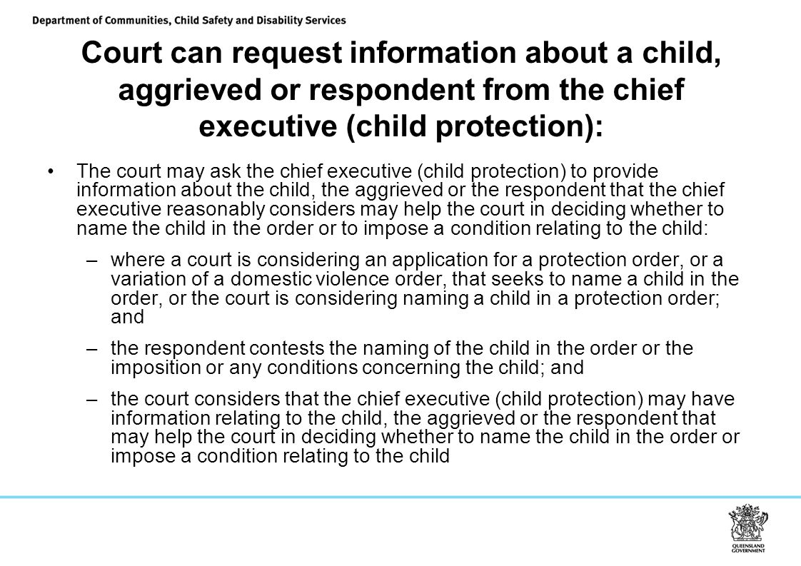 Court can request information about a child, aggrieved or respondent from the chief executive (child protection): The court may ask the chief executive (child protection) to provide information about the child, the aggrieved or the respondent that the chief executive reasonably considers may help the court in deciding whether to name the child in the order or to impose a condition relating to the child: –where a court is considering an application for a protection order, or a variation of a domestic violence order, that seeks to name a child in the order, or the court is considering naming a child in a protection order; and –the respondent contests the naming of the child in the order or the imposition or any conditions concerning the child; and –the court considers that the chief executive (child protection) may have information relating to the child, the aggrieved or the respondent that may help the court in deciding whether to name the child in the order or impose a condition relating to the child