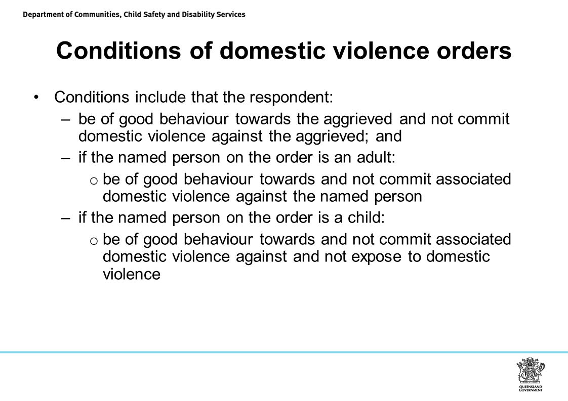 Conditions of domestic violence orders Conditions include that the respondent: –be of good behaviour towards the aggrieved and not commit domestic violence against the aggrieved; and –if the named person on the order is an adult: o be of good behaviour towards and not commit associated domestic violence against the named person –if the named person on the order is a child: o be of good behaviour towards and not commit associated domestic violence against and not expose to domestic violence