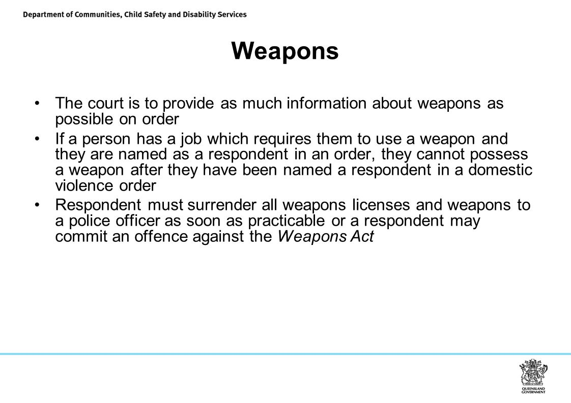 Weapons The court is to provide as much information about weapons as possible on order If a person has a job which requires them to use a weapon and they are named as a respondent in an order, they cannot possess a weapon after they have been named a respondent in a domestic violence order Respondent must surrender all weapons licenses and weapons to a police officer as soon as practicable or a respondent may commit an offence against the Weapons Act