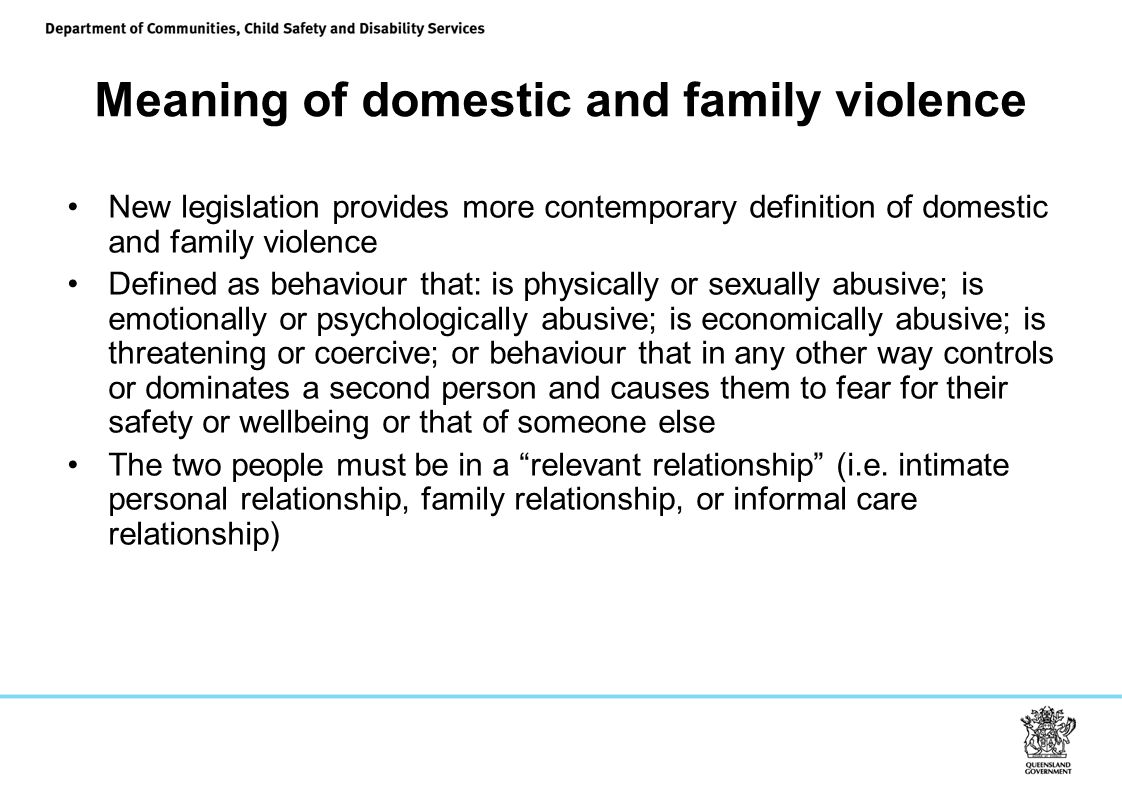 Meaning of domestic and family violence New legislation provides more contemporary definition of domestic and family violence Defined as behaviour that: is physically or sexually abusive; is emotionally or psychologically abusive; is economically abusive; is threatening or coercive; or behaviour that in any other way controls or dominates a second person and causes them to fear for their safety or wellbeing or that of someone else The two people must be in a relevant relationship (i.e.