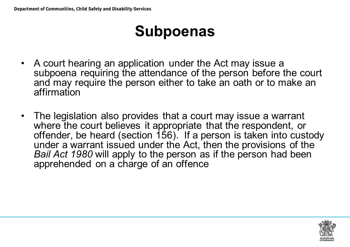 Subpoenas A court hearing an application under the Act may issue a subpoena requiring the attendance of the person before the court and may require the person either to take an oath or to make an affirmation The legislation also provides that a court may issue a warrant where the court believes it appropriate that the respondent, or offender, be heard (section 156).