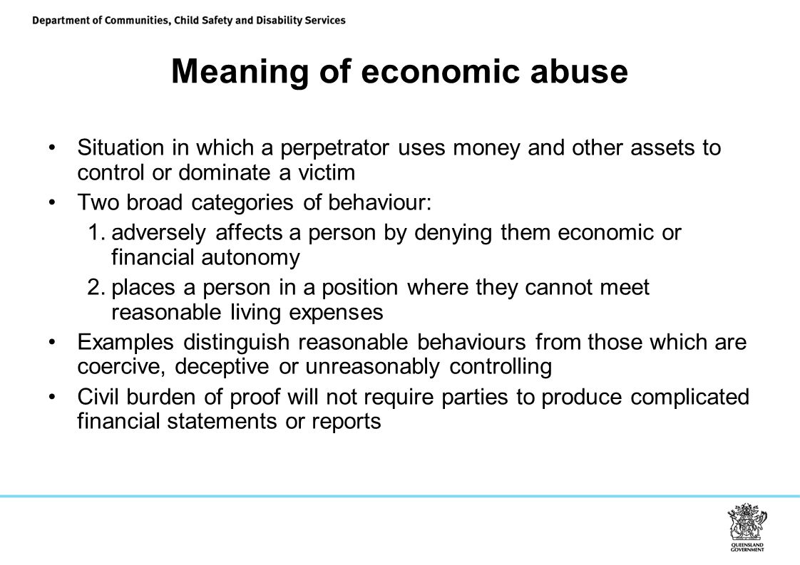 Meaning of economic abuse Situation in which a perpetrator uses money and other assets to control or dominate a victim Two broad categories of behaviour: 1.adversely affects a person by denying them economic or financial autonomy 2.places a person in a position where they cannot meet reasonable living expenses Examples distinguish reasonable behaviours from those which are coercive, deceptive or unreasonably controlling Civil burden of proof will not require parties to produce complicated financial statements or reports