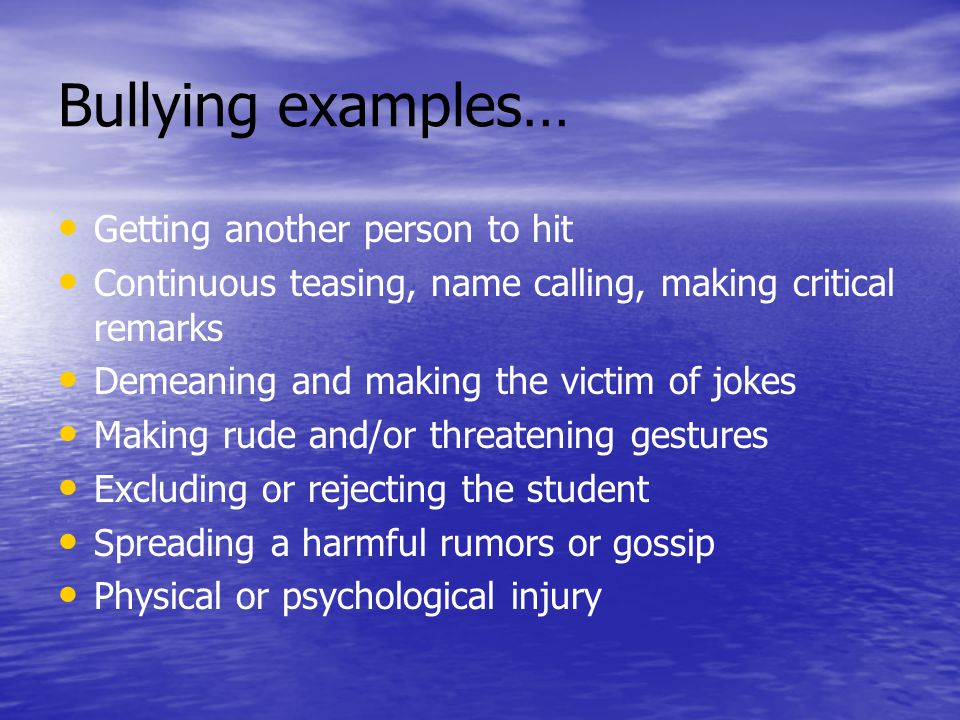 Bullying examples… Getting another person to hit Continuous teasing, name calling, making critical remarks Demeaning and making the victim of jokes Making rude and/or threatening gestures Excluding or rejecting the student Spreading a harmful rumors or gossip Physical or psychological injury