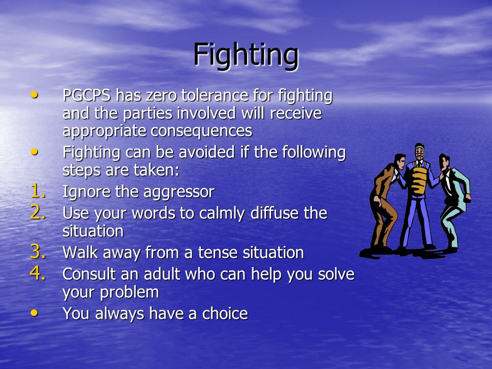 Fighting PGCPS has zero tolerance for fighting and the parties involved will receive appropriate consequences PGCPS has zero tolerance for fighting and the parties involved will receive appropriate consequences Fighting can be avoided if the following steps are taken: Fighting can be avoided if the following steps are taken: 1.