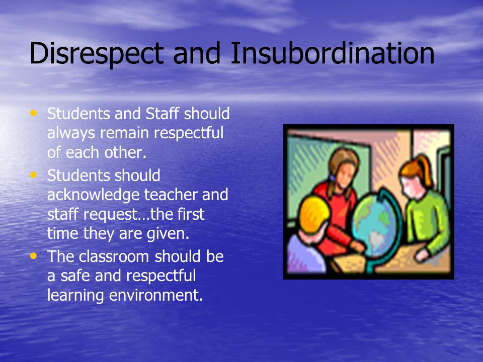 Disrespect and Insubordination Students and Staff should always remain respectful of each other.