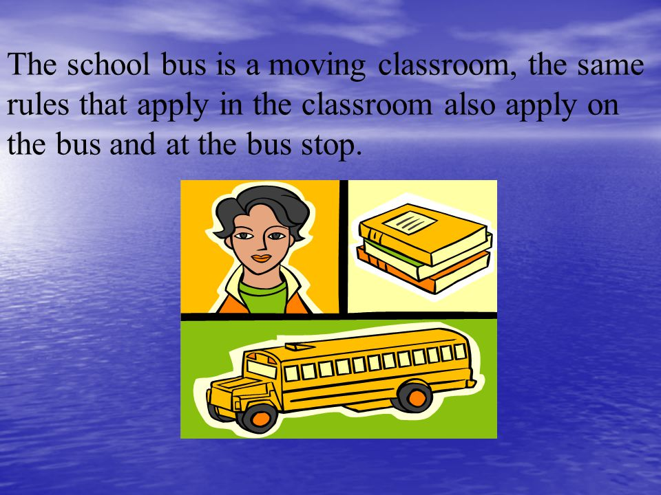 The school bus is a moving classroom, the same rules that apply in the classroom also apply on the bus and at the bus stop.