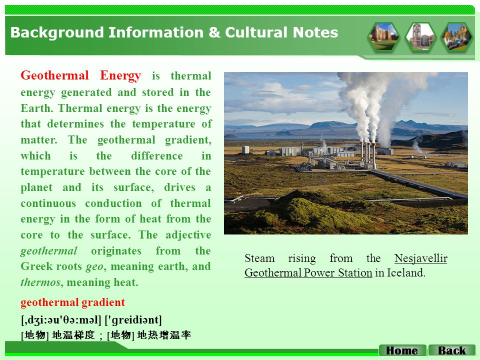 Background Information & Cultural Notes Back Home Geothermal Energy is thermal energy generated and stored in the Earth.