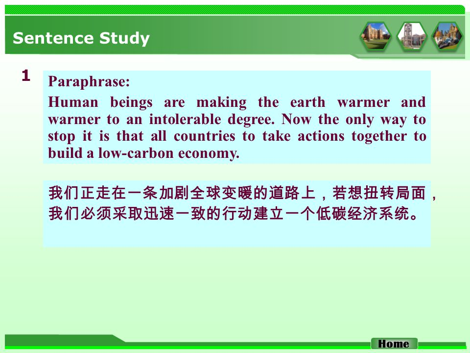 Sentence Study 1 我们正走在一条加剧全球变暖的道路上,若想扭转局面, 我们必须采取迅速一致的行动建立一个低碳经济系统。 Home Paraphrase: Human beings are making the earth warmer and warmer to an intoler