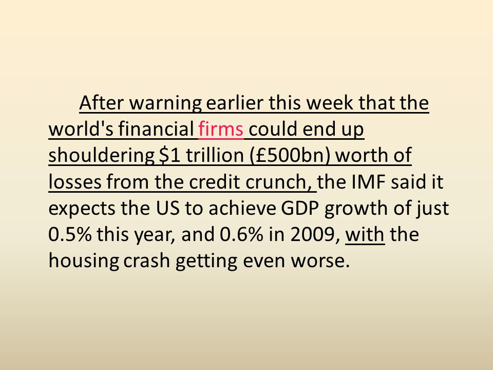 After warning earlier this week that the world s financial firms could end up shouldering $1 trillion (£500bn) worth of losses from the credit crunch, the IMF said it expects the US to achieve GDP growth of just 0.5% this year, and 0.6% in 2009, with the housing crash getting even worse.