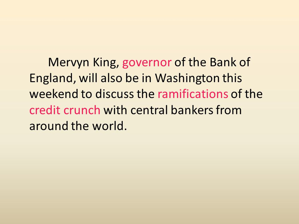 Mervyn King, governor of the Bank of England, will also be in Washington this weekend to discuss the ramifications of the credit crunch with central b