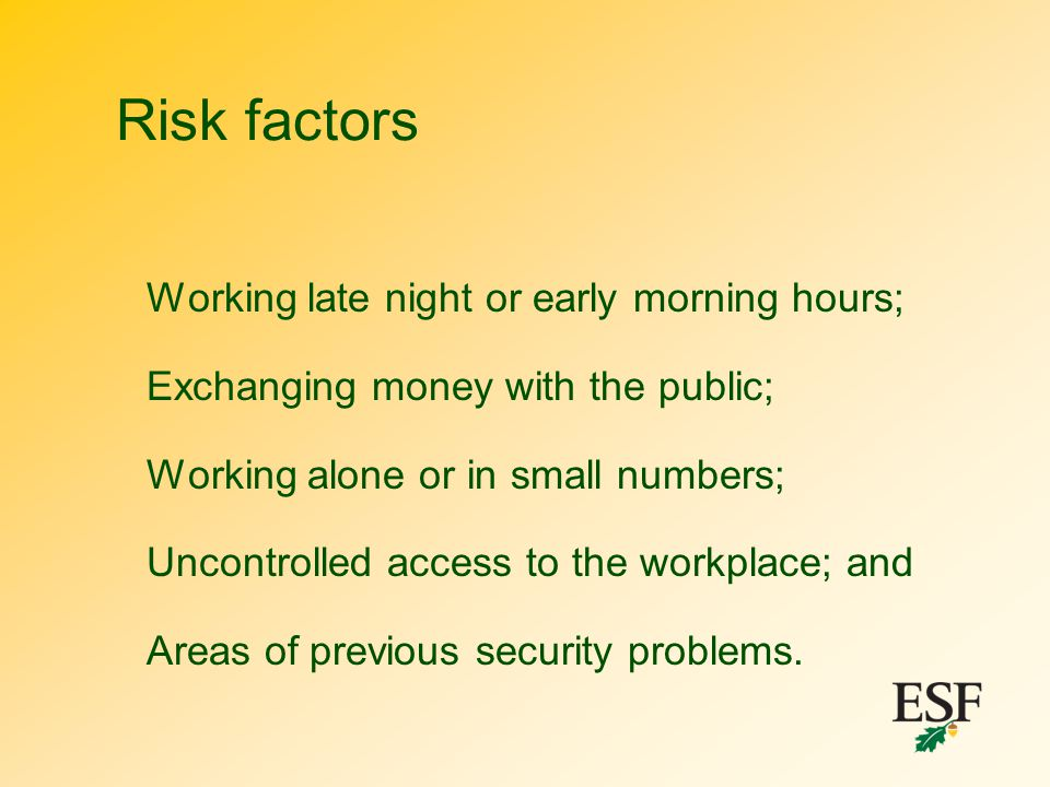 Risk factors Working late night or early morning hours; Exchanging money with the public; Working alone or in small numbers; Uncontrolled access to th