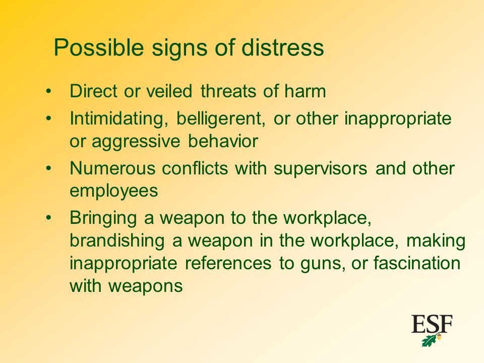 Possible signs of distress Direct or veiled threats of harm Intimidating, belligerent, or other inappropriate or aggressive behavior Numerous conflict