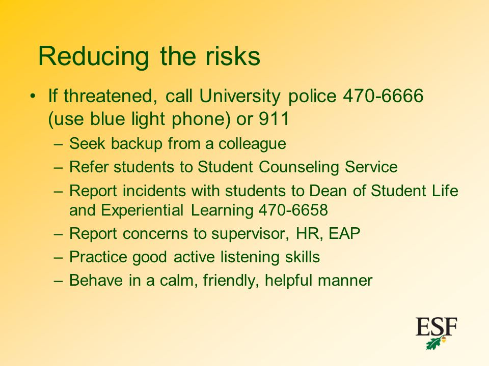 Reducing the risks If threatened, call University police 470-6666 (use blue light phone) or 911 –Seek backup from a colleague –Refer students to Stude